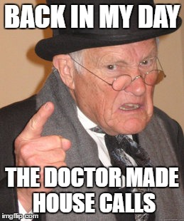 Back In My Day Meme | BACK IN MY DAY THE DOCTOR MADE HOUSE CALLS | image tagged in memes,back in my day | made w/ Imgflip meme maker