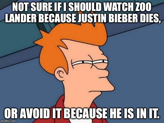 Futurama Fry Meme | NOT SURE IF I SHOULD WATCH ZOO LANDER BECAUSE JUSTIN BIEBER DIES, OR AVOID IT BECAUSE HE IS IN IT. | image tagged in memes,futurama fry | made w/ Imgflip meme maker