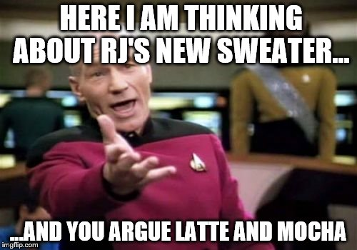 Picard Wtf Meme | HERE I AM THINKING ABOUT RJ'S NEW SWEATER... ...AND YOU ARGUE LATTE AND MOCHA | image tagged in memes,picard wtf | made w/ Imgflip meme maker