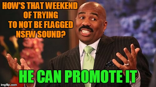 Steve Harvey Meme | HOW'S THAT WEEKEND OF TRYING TO NOT BE FLAGGED NSFW SOUND? HE CAN PROMOTE IT | image tagged in memes,steve harvey | made w/ Imgflip meme maker