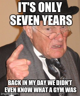 Back In My Day Meme | IT'S ONLY SEVEN YEARS BACK IN MY DAY WE DIDN'T EVEN KNOW WHAT A GYM WAS | image tagged in memes,back in my day | made w/ Imgflip meme maker