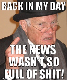 I can't take them seriously anymore | BACK IN MY DAY THE NEWS WASN'T SO FULL OF SHIT! | image tagged in memes,back in my day,media bias,media lies,media trolls,msm | made w/ Imgflip meme maker