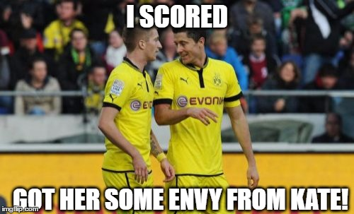 Lewandowski E Reus | I SCORED GOT HER SOME ENVY FROM KATE! | image tagged in memes,lewandowski e reus | made w/ Imgflip meme maker