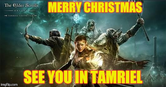 Merry Christmas elder scrolls | MERRY CHRISTMAS SEE YOU IN TAMRIEL | image tagged in merry christmas elder scrolls | made w/ Imgflip meme maker