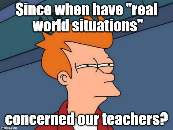 "Futurama Fry Meme | Since when have ""real world situations"" concerned our teachers? 