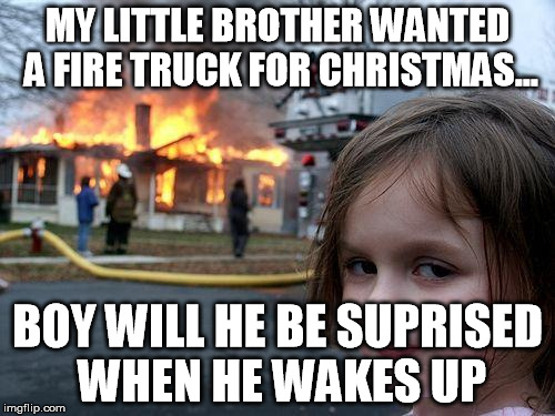 Disaster Girl Meme | MY LITTLE BROTHER WANTED A FIRE TRUCK FOR CHRISTMAS... BOY WILL HE BE SUPRISED WHEN HE WAKES UP | image tagged in memes,disaster girl | made w/ Imgflip meme maker