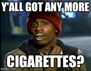 Y'all Got Any More Of That Meme | Y'ALL GOT ANY MORE CIGARETTES? | image tagged in memes,yall got any more of | made w/ Imgflip meme maker