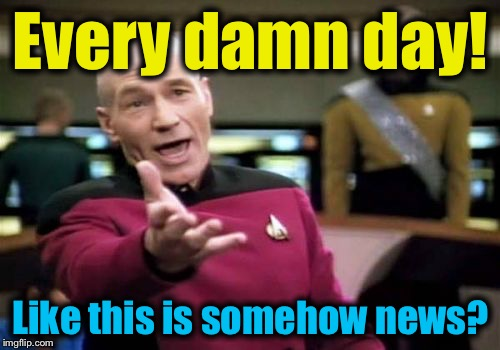 Picard Wtf Meme | Every damn day! Like this is somehow news? | image tagged in memes,picard wtf | made w/ Imgflip meme maker