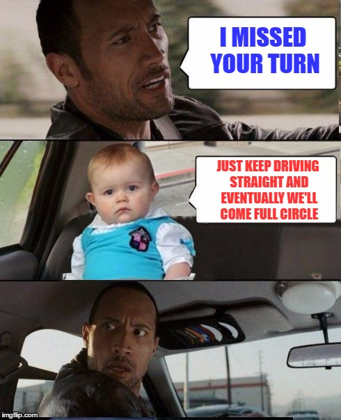 I MISSED YOUR TURN JUST KEEP DRIVING STRAIGHT AND EVENTUALLY WE'LL COME FULL CIRCLE | made w/ Imgflip meme maker