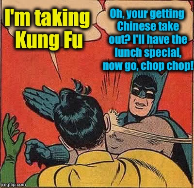Batman Slapping Robin Meme | I'm taking Kung Fu Oh, your getting Chinese take out? I'll have the lunch special, now go, chop chop! | image tagged in memes,batman slapping robin,evilmandoevil | made w/ Imgflip meme maker