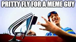 PRITTY FLY FOR A MEME GUY | made w/ Imgflip meme maker