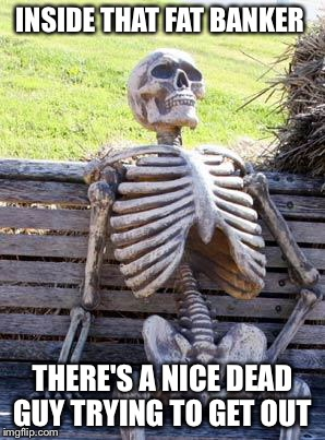 Waiting Skeleton Meme | INSIDE THAT FAT BANKER THERE'S A NICE DEAD GUY TRYING TO GET OUT | image tagged in memes,waiting skeleton | made w/ Imgflip meme maker