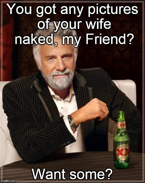 The Most Interesting Man In The World uses one of the oldest locker room jokes in the know world. | You got any pictures of your wife naked, my Friend? Want some? | image tagged in the most interesting man in the world,naked pictures of your wife,locker room talk | made w/ Imgflip meme maker