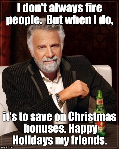 The Most Interesting Man In The World Meme | I don't always fire people.  But when I do, it's to save on Christmas bonuses. Happy Holidays my friends. | image tagged in memes,the most interesting man in the world | made w/ Imgflip meme maker