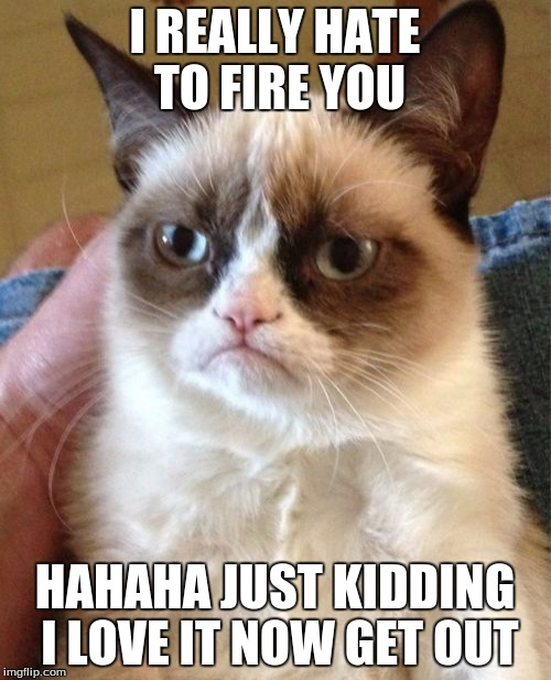 Grumpy Cat Meme | I REALLY HATE TO FIRE YOU HAHAHA JUST KIDDING I LOVE IT NOW GET OUT | image tagged in memes,grumpy cat | made w/ Imgflip meme maker