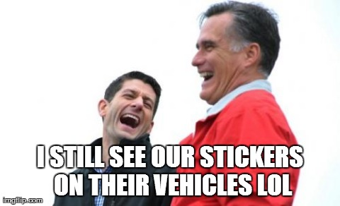 Romney And Ryan | I STILL SEE OUR STICKERS ON THEIR VEHICLES LOL | image tagged in memes,romney and ryan | made w/ Imgflip meme maker