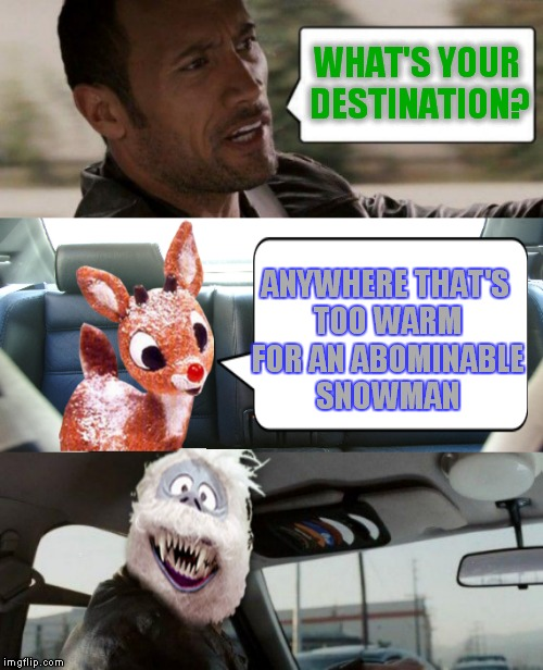 I mean how fun can reindeer games be anyway.... | WHAT'S YOUR DESTINATION? ANYWHERE THAT'S TOO WARM FOR AN ABOMINABLE SNOWMAN | image tagged in the rock driving,rudolph,abominable snowman | made w/ Imgflip meme maker