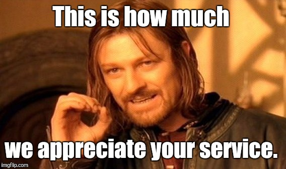 One Does Not Simply Meme | This is how much we appreciate your service. | image tagged in memes,one does not simply | made w/ Imgflip meme maker
