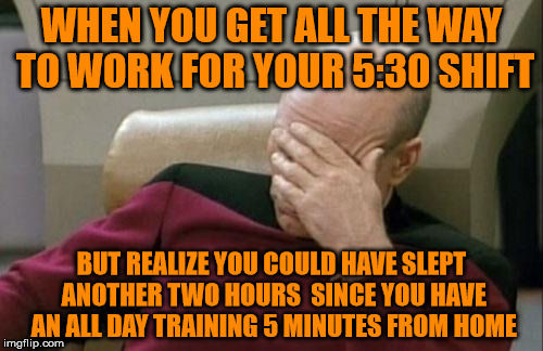 When You Get To Work, And Realize You Don't Work Today | WHEN YOU GET ALL THE WAY TO WORK FOR YOUR 5:30 SHIFT BUT REALIZE YOU COULD HAVE SLEPT ANOTHER TWO HOURS  SINCE YOU HAVE AN ALL DAY TRAINING  | image tagged in memes,captain picard facepalm,training day,not work day,doh | made w/ Imgflip meme maker