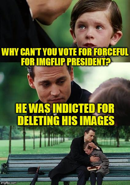 Finding Neverland Meme | WHY CAN'T YOU VOTE FOR FORCEFUL FOR IMGFLIP PRESIDENT? HE WAS INDICTED FOR DELETING HIS IMAGES | image tagged in memes,finding neverland | made w/ Imgflip meme maker