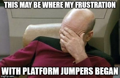 Captain Picard Facepalm Meme | THIS MAY BE WHERE MY FRUSTRATION WITH PLATFORM JUMPERS BEGAN | image tagged in memes,captain picard facepalm | made w/ Imgflip meme maker