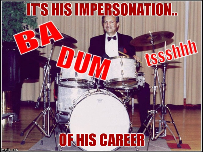 IT'S HIS IMPERSONATION.. OF HIS CAREER | image tagged in rimshot | made w/ Imgflip meme maker