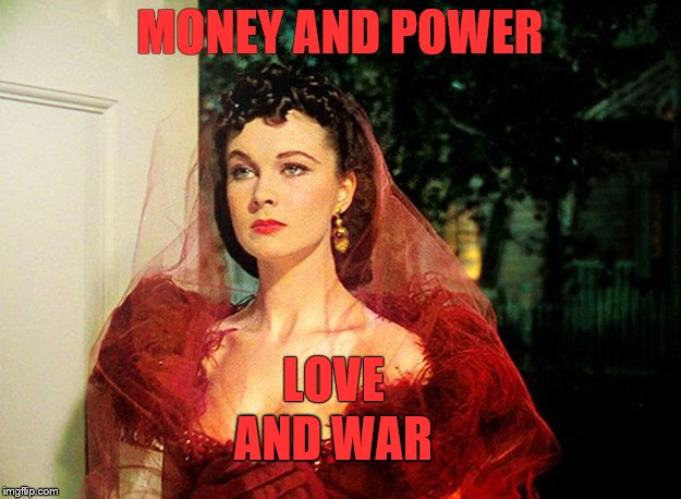 Ashley's Birthday Scene |  MONEY AND POWER; LOVE; AND WAR | image tagged in scarlett o'hara | made w/ Imgflip meme maker