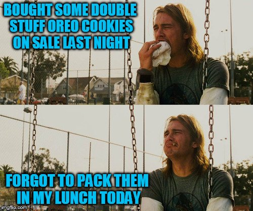 First World Stoner Problems Meme | BOUGHT SOME DOUBLE STUFF OREO COOKIES ON SALE LAST NIGHT FORGOT TO PACK THEM IN MY LUNCH TODAY | image tagged in memes,first world stoner problems | made w/ Imgflip meme maker