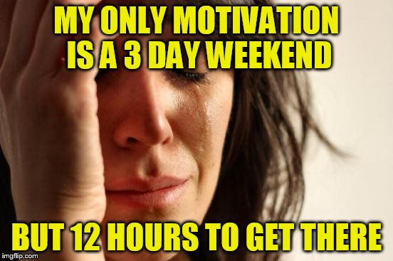 First World Problems Meme | MY ONLY MOTIVATION IS A 3 DAY WEEKEND BUT 12 HOURS TO GET THERE | image tagged in memes,first world problems | made w/ Imgflip meme maker
