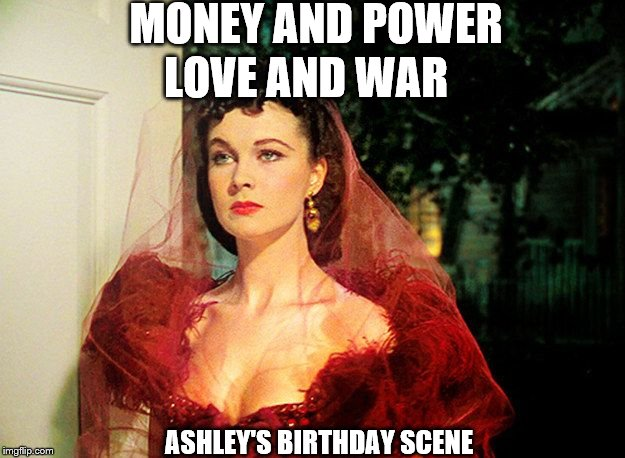 Scarlett O'Hara  |  MONEY AND POWER; LOVE AND WAR; ASHLEY'S BIRTHDAY SCENE | image tagged in scarlett o'hara | made w/ Imgflip meme maker