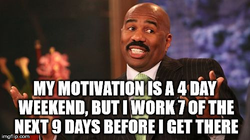Steve Harvey Meme | MY MOTIVATION IS A 4 DAY WEEKEND, BUT I WORK 7 OF THE NEXT 9 DAYS BEFORE I GET THERE | image tagged in memes,steve harvey | made w/ Imgflip meme maker