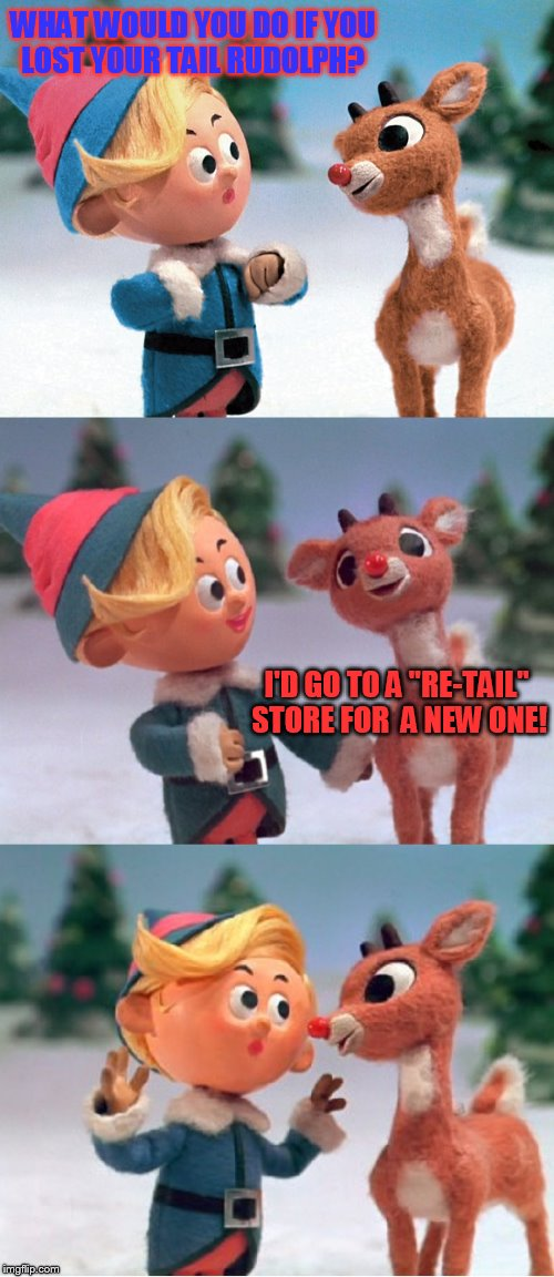 The 18 Christmas Memes Till Christmas Event ( A Mini Dash Meme. Template made for her by TammyFaye) | WHAT WOULD YOU DO IF YOU LOST YOUR TAIL RUDOLPH? I'D GO TO A ''RE-TAIL'' STORE FOR  A NEW ONE! | image tagged in rudolph and hermie,christmas memes,mini dash,tammyfaye,rudolph the red nose reindeer,funny memes | made w/ Imgflip meme maker
