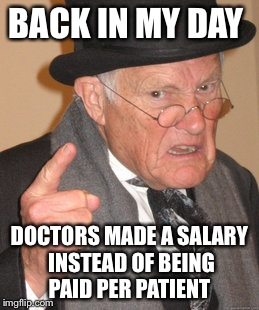 Back In My Day Meme | BACK IN MY DAY DOCTORS MADE A SALARY INSTEAD OF BEING PAID PER PATIENT | image tagged in memes,back in my day | made w/ Imgflip meme maker