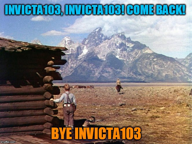 Shane/Invicta103 Ending (Curious, Is anyone on here in contact with Invicta103? ) | INVICTA103, INVICTA103! COME BACK! BYE INVICTA103 | image tagged in invicta103,shane,movie endings,memes,information,missing | made w/ Imgflip meme maker