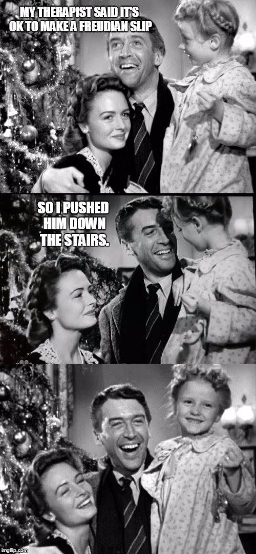 It's A Wonderful Life | MY THERAPIST SAID IT'S OK TO MAKE A FREUDIAN SLIP SO I PUSHED HIM DOWN THE STAIRS. | image tagged in it's a wonderful life,funny,memes,christmas,therapist | made w/ Imgflip meme maker