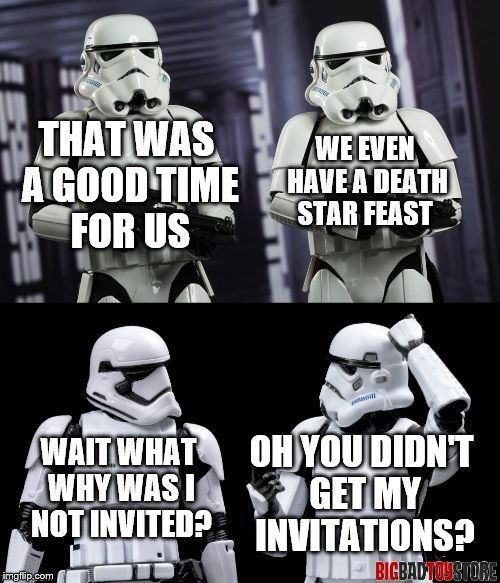 two every day stormtroopers  | THAT WAS A GOOD TIME FOR US WE EVEN HAVE A DEATH STAR FEAST WAIT WHAT WHY WAS I NOT INVITED? OH YOU DIDN'T GET MY INVITATIONS? | image tagged in two every day stormtroopers | made w/ Imgflip meme maker