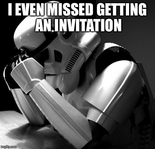 Sad Stormtrooper | I EVEN MISSED GETTING AN INVITATION | image tagged in sad stormtrooper | made w/ Imgflip meme maker