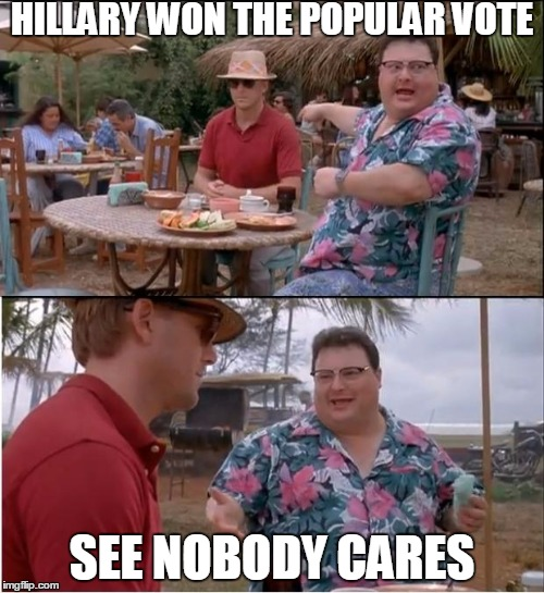 Hillary | HILLARY WON THE POPULAR VOTE SEE NOBODY CARES | image tagged in memes,see nobody cares | made w/ Imgflip meme maker