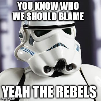 YOU KNOW WHO WE SHOULD BLAME YEAH THE REBELS | made w/ Imgflip meme maker