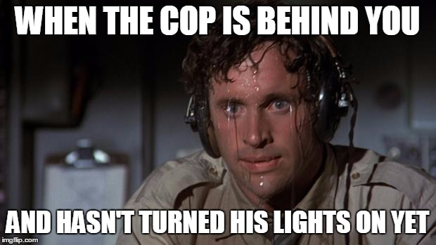 Is he pulling me over or just going somewhere? | WHEN THE COP IS BEHIND YOU AND HASN'T TURNED HIS LIGHTS ON YET | image tagged in pilot sweating | made w/ Imgflip meme maker