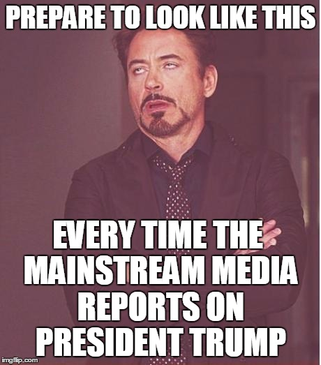 It's Going To Be Hilarious | PREPARE TO LOOK LIKE THIS EVERY TIME THE MAINSTREAM MEDIA REPORTS ON PRESIDENT TRUMP | image tagged in memes,face you make robert downey jr | made w/ Imgflip meme maker
