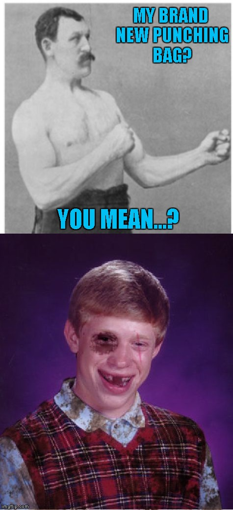 Brian gets a job as a sparring partner...overly manly man!!! | MY BRAND NEW PUNCHING BAG? YOU MEAN...? | image tagged in overly manly man,memes,beat-up bad luck brian,funny,bad luck brian | made w/ Imgflip meme maker