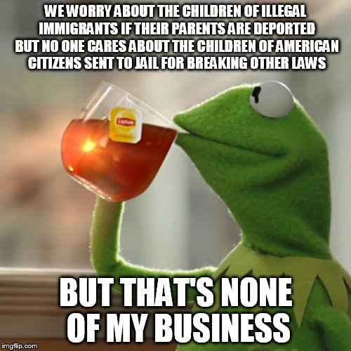 But Thats None Of My Business Meme | WE WORRY ABOUT THE CHILDREN OF ILLEGAL IMMIGRANTS IF THEIR PARENTS ARE DEPORTED BUT NO ONE CARES ABOUT THE CHILDREN OF AMERICAN CITIZENS SEN | image tagged in memes,but thats none of my business,kermit the frog | made w/ Imgflip meme maker