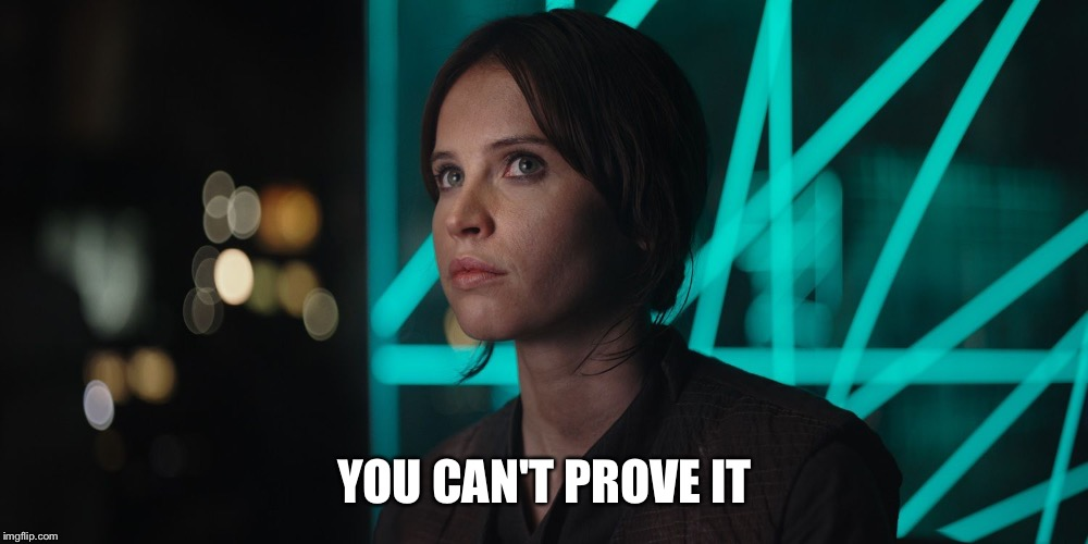 YOU CAN'T PROVE IT | image tagged in jyn erso giving you the eye | made w/ Imgflip meme maker