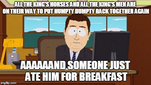 Aaaaand Its Gone Meme | ALL THE KING'S HORSES AND ALL THE KING'S MEN ARE ON THEIR WAY TO PUT HUMPTY DUMPTY BACK TOGETHER AGAIN AAAAAAND SOMEONE JUST ATE HIM FOR BRE | image tagged in memes,aaaaand its gone | made w/ Imgflip meme maker