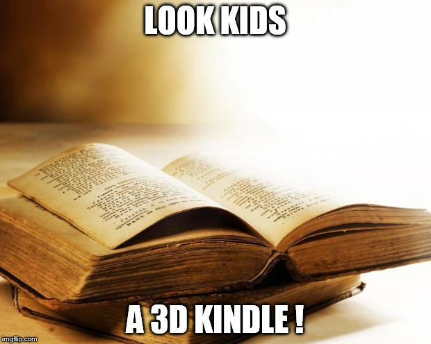 old books | LOOK KIDS A 3D KINDLE ! | image tagged in old books | made w/ Imgflip meme maker