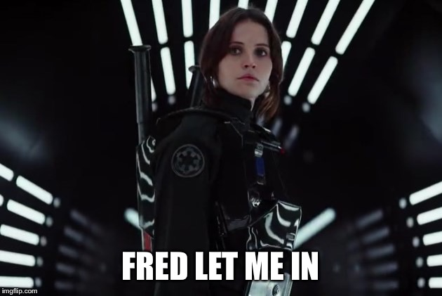 FRED LET ME IN | image tagged in jyn erso in black | made w/ Imgflip meme maker