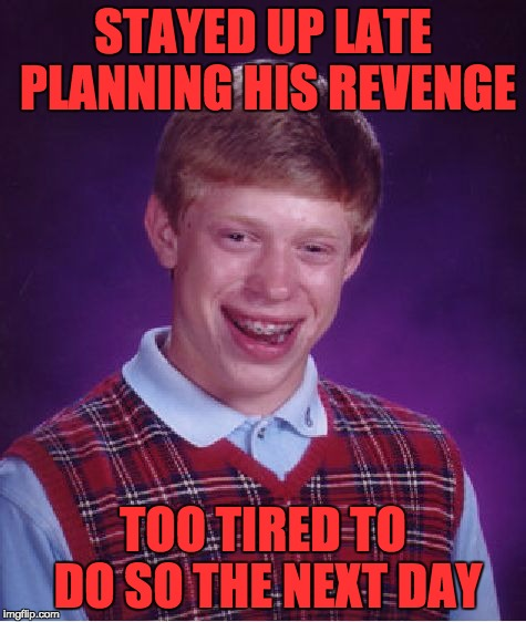 Bad Luck Brian Meme | STAYED UP LATE PLANNING HIS REVENGE TOO TIRED TO DO SO THE NEXT DAY | image tagged in memes,bad luck brian | made w/ Imgflip meme maker