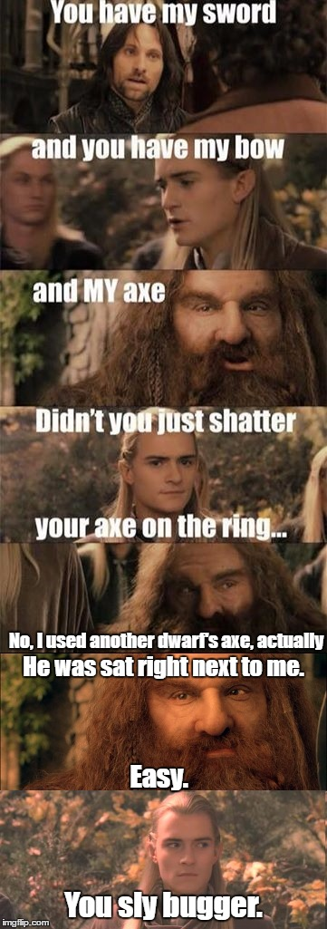Gimli shouldn't be stealing other dwarve's axes to destroy needlessly. Dear me.  |  No, I used another dwarf's axe, actually; He was sat right next to me. Easy. You sly bugger. | image tagged in lord of the rings,gimli,legolas,axe | made w/ Imgflip meme maker