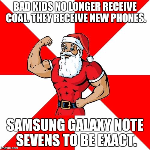 really? cumon, just, really?  |  BAD KIDS NO LONGER RECEIVE COAL. THEY RECEIVE NEW PHONES. SAMSUNG GALAXY NOTE SEVENS TO BE EXACT. | image tagged in memes,jersey santa,really,galaxy note 7,wtf | made w/ Imgflip meme maker